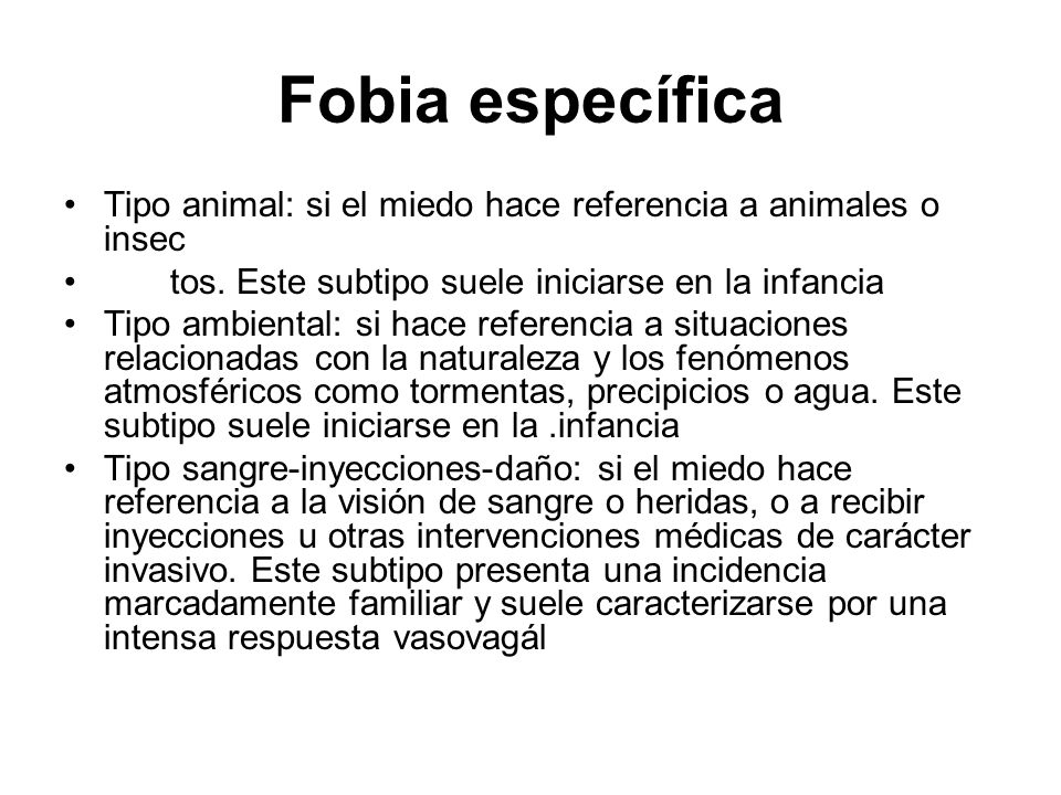 Fobia específicaTipo animal: si el miedo hace referencia a animales o insec tos. Este subtipo suele iniciarse en la infancia.