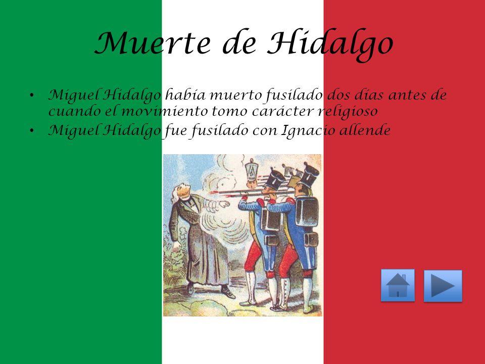 Muerte de Hidalgo Miguel Hidalgo había muerto fusilado dos días antes de cuando el movimiento tomo carácter religioso.