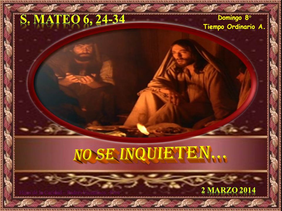 No SE inquieten… S. Mateo 6, 24-34 2 Marzo 2014 Domingo 8°