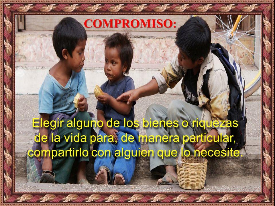 COMPROMISO: Elegir alguno de los bienes o riquezas de la vida para, de manera particular, compartirlo con alguien que lo necesite.