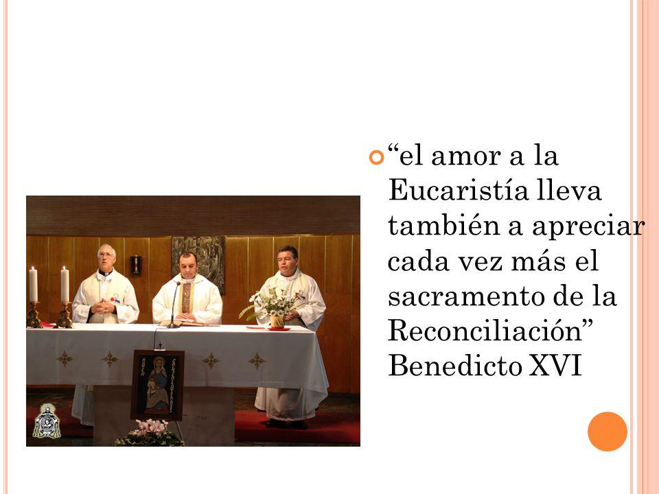 el amor a la Eucaristía lleva también a apreciar cada vez más el sacramento de la Reconciliación Benedicto XVI