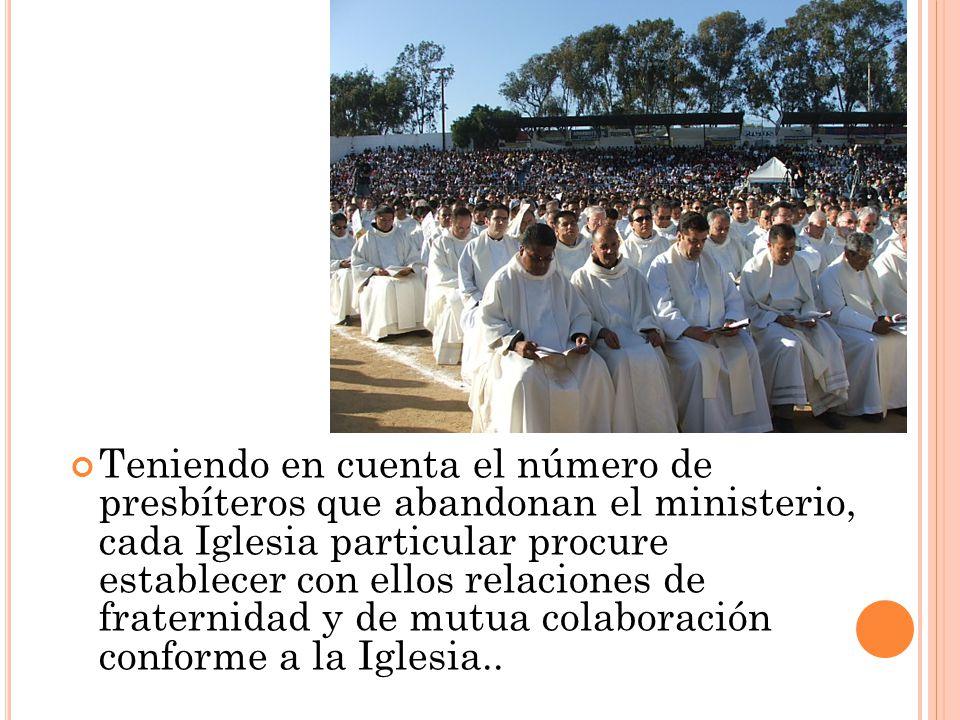 Teniendo en cuenta el número de presbíteros que abandonan el ministerio, cada Iglesia particular procure establecer con ellos relaciones de fraternidad y de mutua colaboración conforme a la Iglesia..