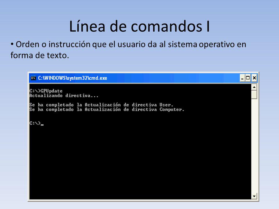 Línea de comandos I Orden o instrucción que el usuario da al sistema operativo en forma de texto.