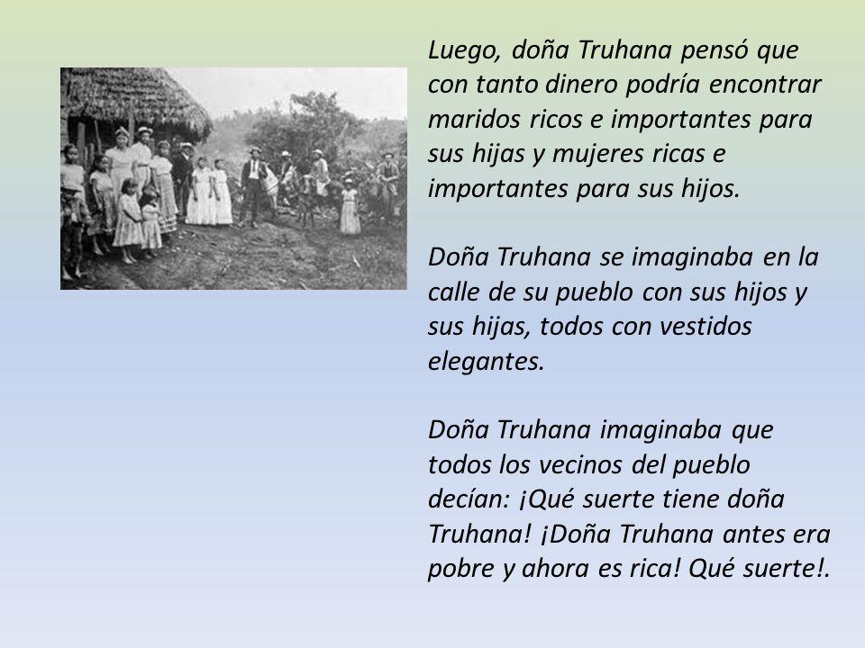 Luego, doña Truhana pensó que con tanto dinero podría encontrar maridos ricos e importantes para sus hijas y mujeres ricas e importantes para sus hijos.