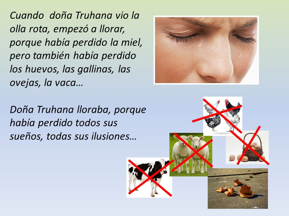 Cuando doña Truhana vio la olla rota, empezó a llorar, porque había perdido la miel, pero también había perdido los huevos, las gallinas, las ovejas, la vaca…