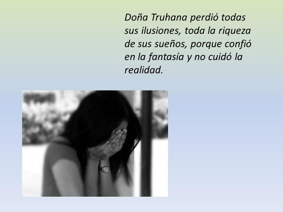 Doña Truhana perdió todas sus ilusiones, toda la riqueza de sus sueños, porque confió en la fantasía y no cuidó la realidad.