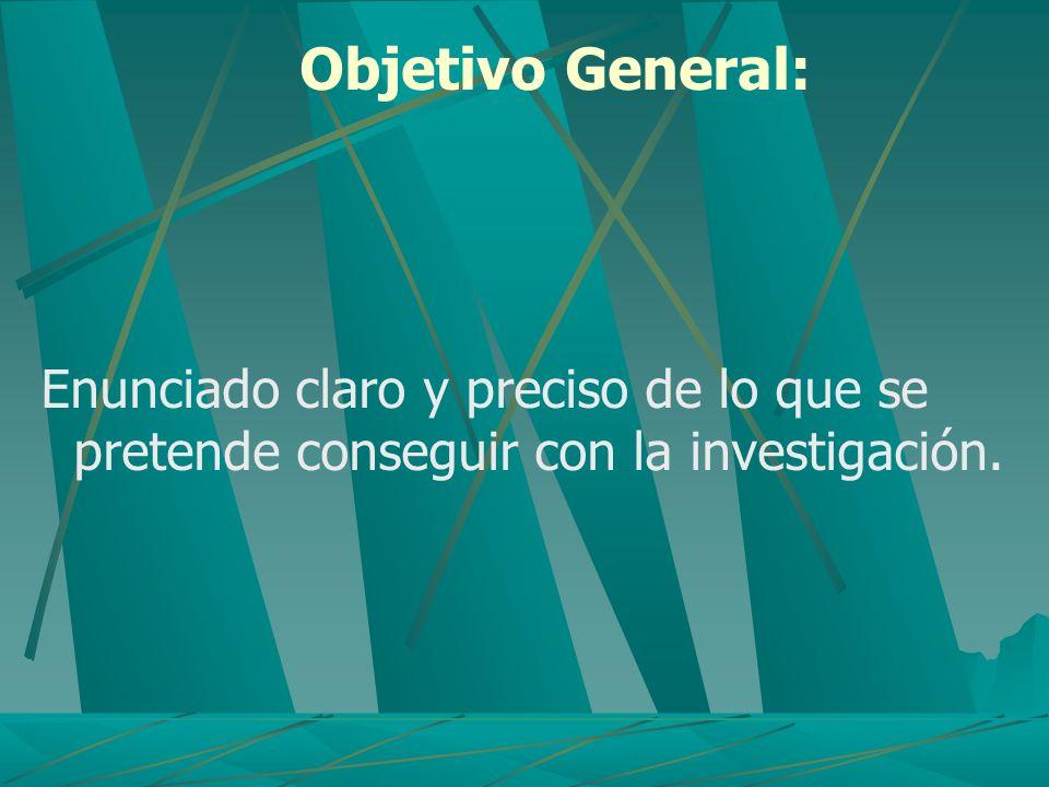 Objetivo General: Enunciado claro y preciso de lo que se pretende conseguir con la investigación.