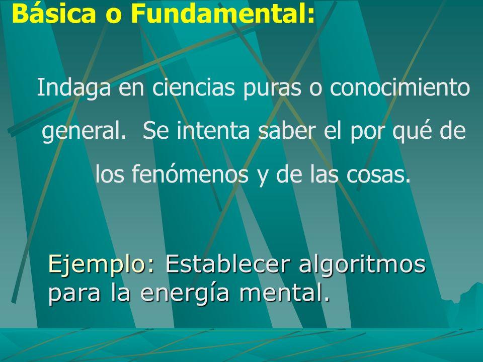 Básica o Fundamental: Indaga en ciencias puras o conocimiento general. Se intenta saber el por qué de los fenómenos y de las cosas.