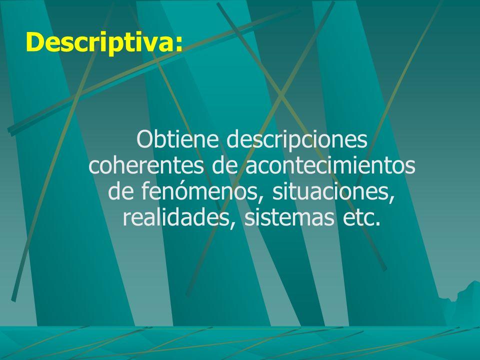 Descriptiva: Obtiene descripciones coherentes de acontecimientos de fenómenos, situaciones, realidades, sistemas etc.