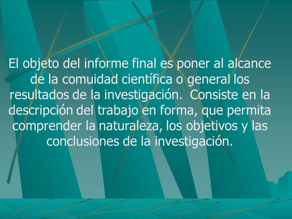 El objeto del informe final es poner al alcance de la comuidad científica o general los resultados de la investigación.