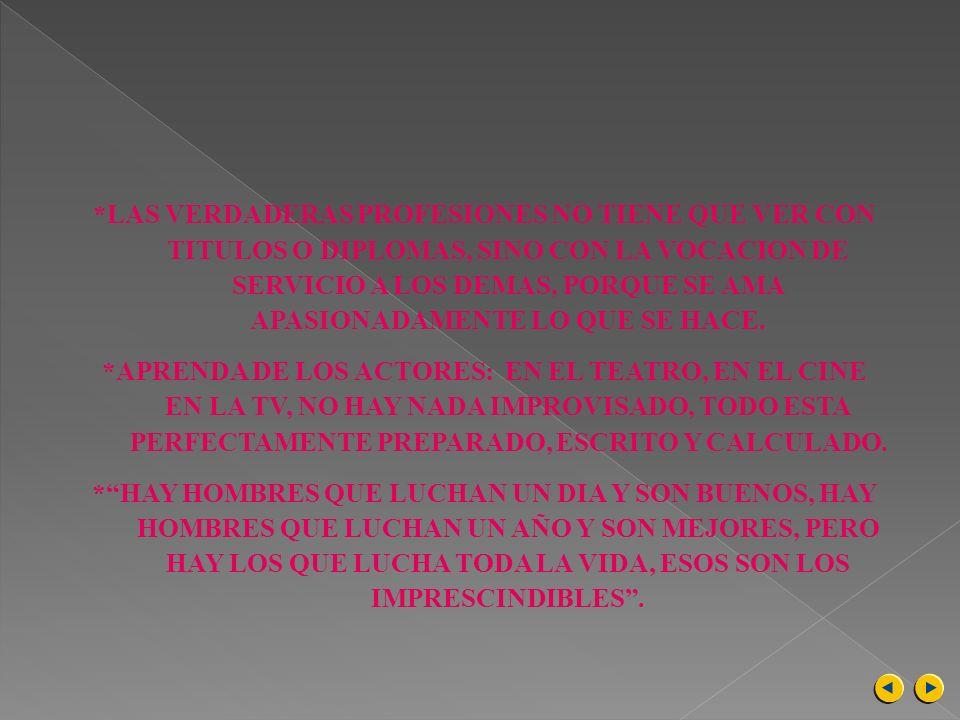 *LAS VERDADERAS PROFESIONES NO TIENE QUE VER CON TITULOS O DIPLOMAS, SINO CON LA VOCACION DE SERVICIO A LOS DEMAS, PORQUE SE AMA APASIONADAMENTE LO QUE SE HACE.