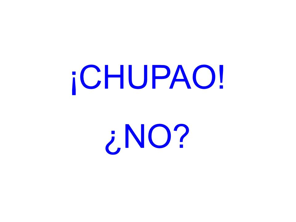 ¡CHUPAO! ¿NO