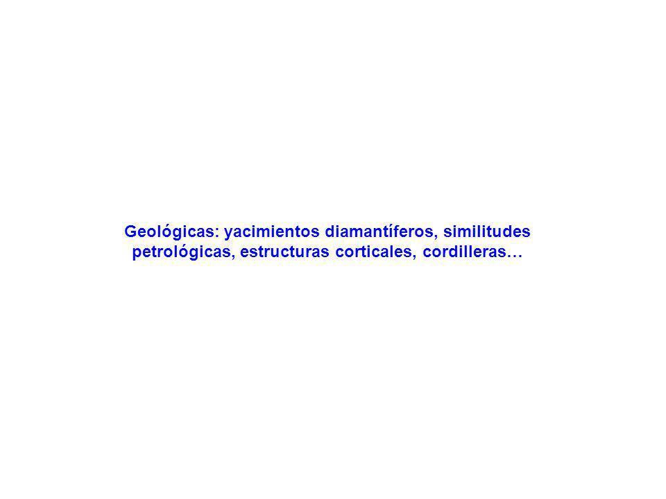 Geológicas: yacimientos diamantíferos, similitudes petrológicas, estructuras corticales, cordilleras…