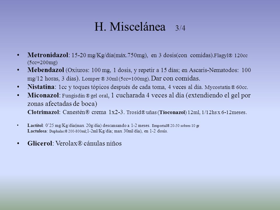 H. Miscelánea 3/4 Metronidazol: 15-20 mg/Kg/día(máx.750mg), en 3 dosis(con comidas).Flagyl® 120cc (5cc=200mg)