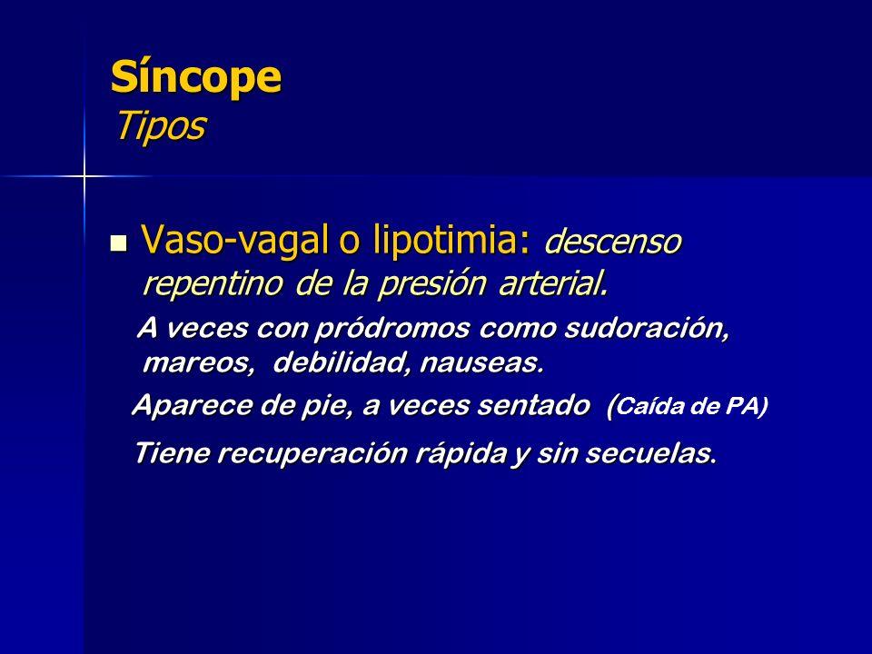 Síncope Tipos Vaso-vagal o lipotimia: descenso repentino de la presión arterial. A veces con pródromos como sudoración, mareos, debilidad, nauseas.
