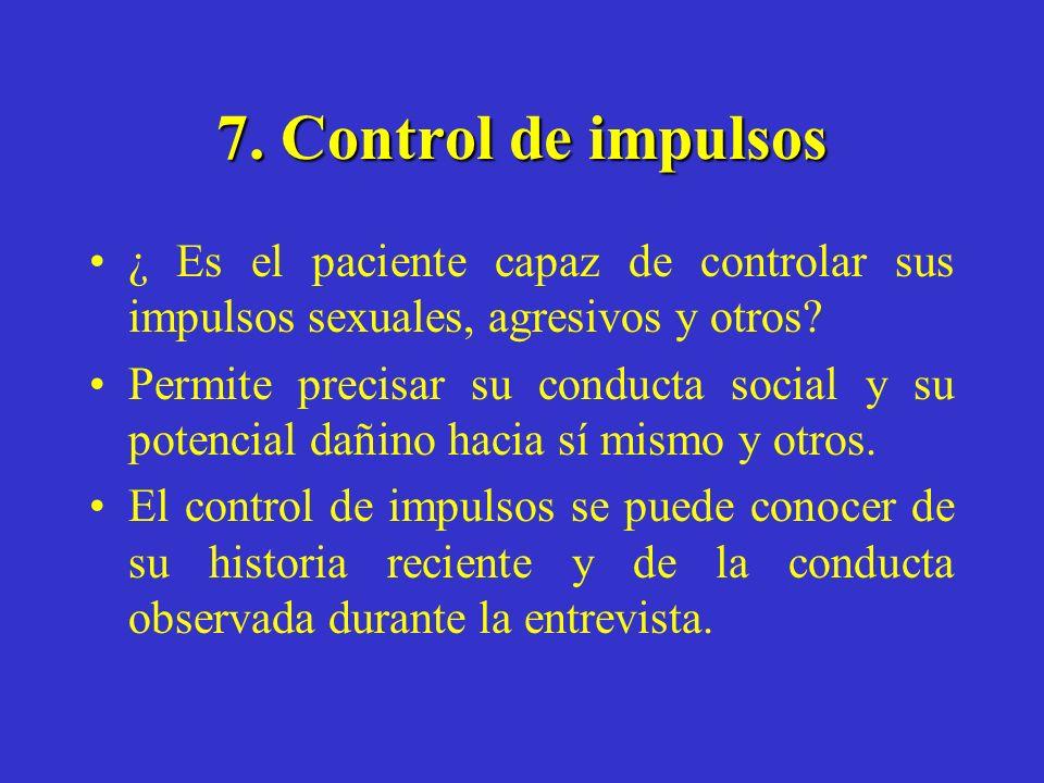 7. Control de impulsos ¿ Es el paciente capaz de controlar sus impulsos sexuales, agresivos y otros