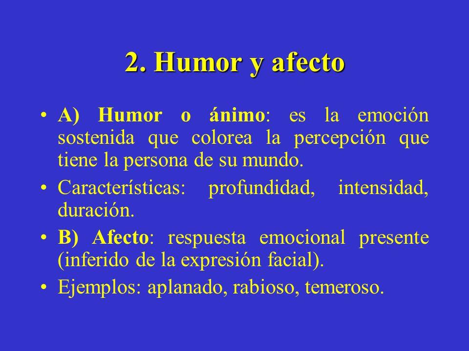 2. Humor y afecto A) Humor o ánimo: es la emoción sostenida que colorea la percepción que tiene la persona de su mundo.