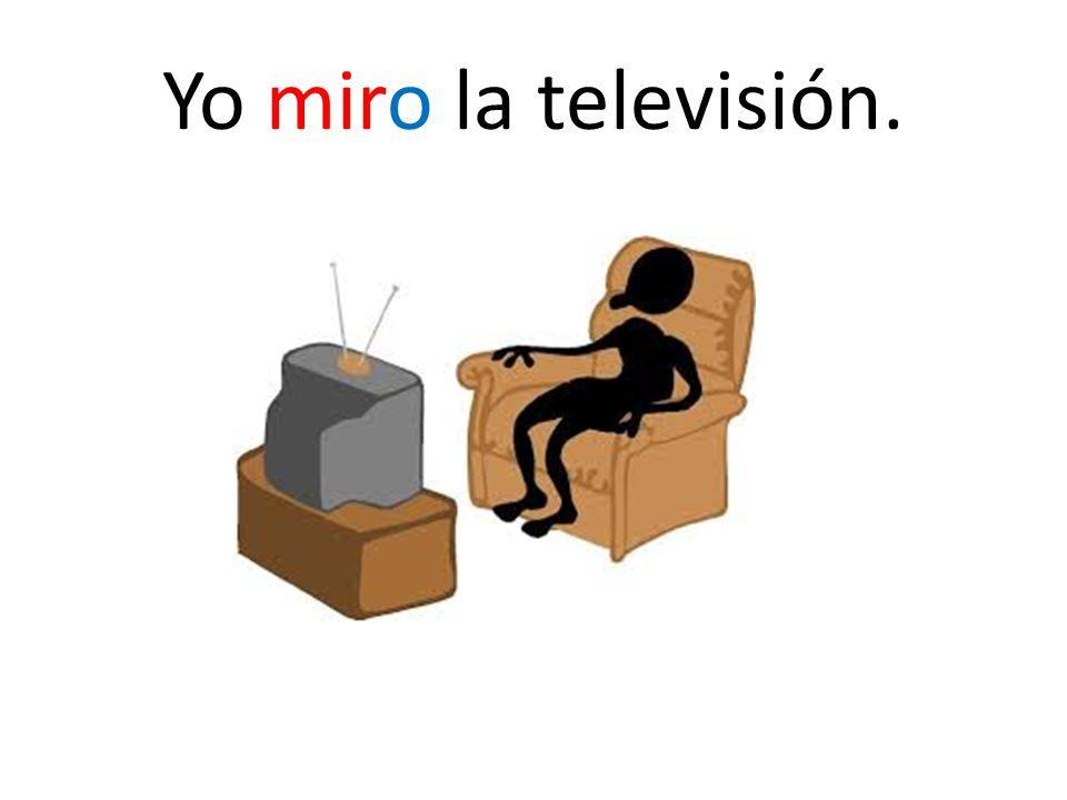 Yo miro la televisión.