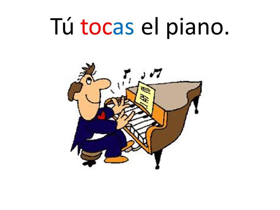 Tú tocas el piano.