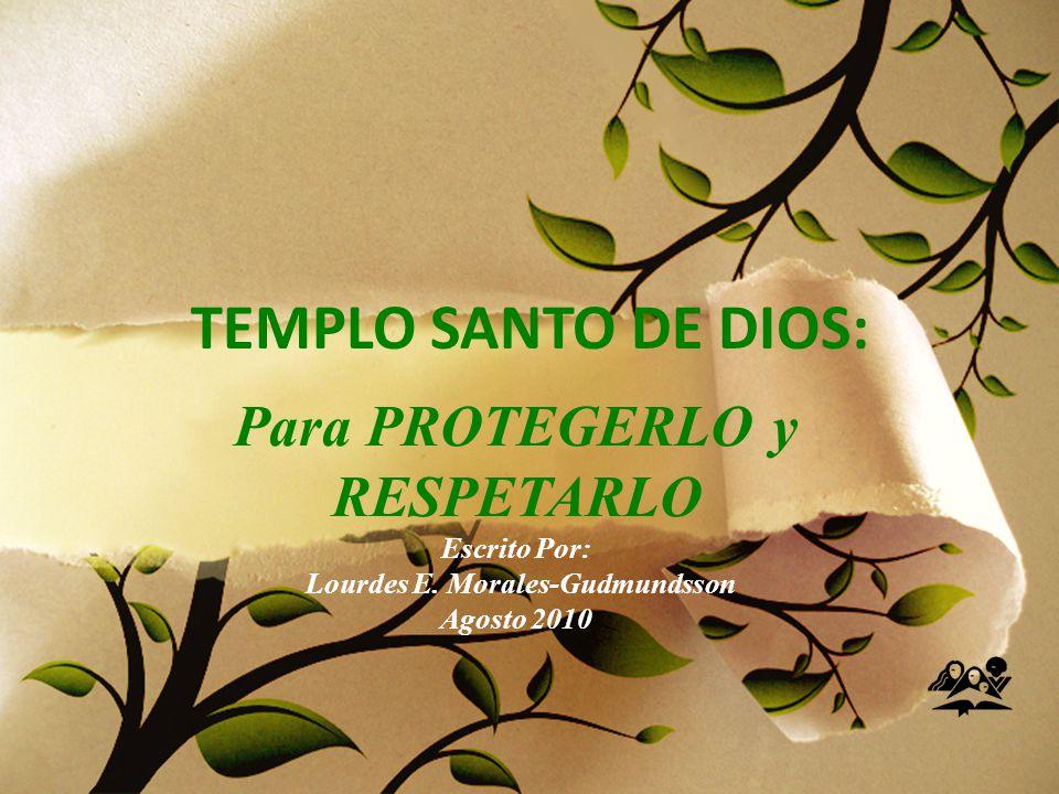 TEMPLO SANTO DE DIOS: Para PROTEGERLO y RESPETARLO Escrito Por: Lourdes E.