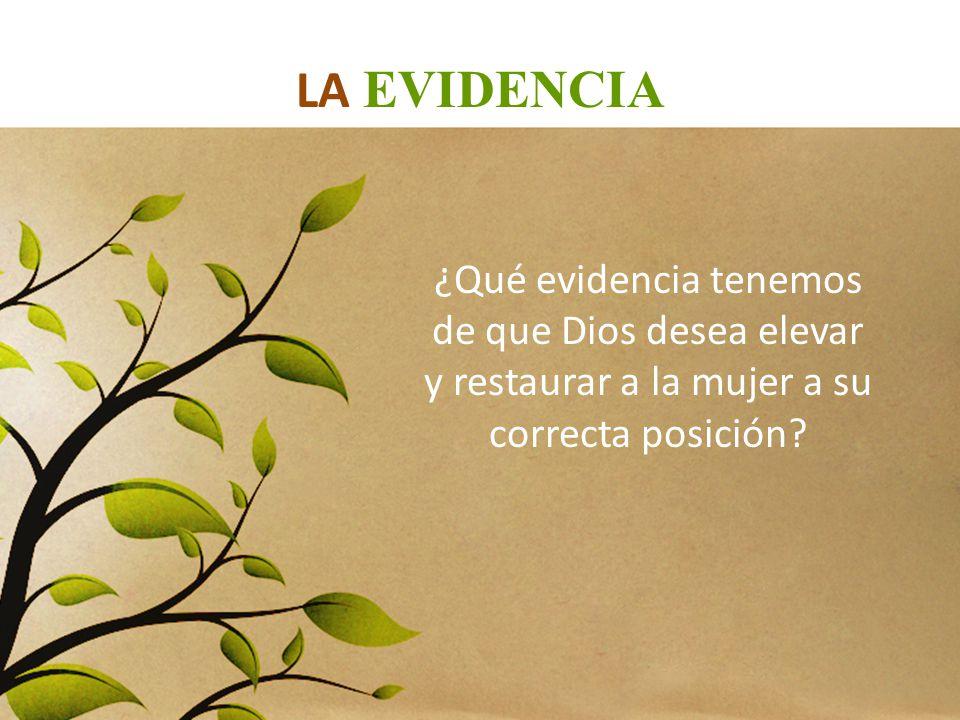 LA EVIDENCIA ¿Qué evidencia tenemos de que Dios desea elevar y restaurar a la mujer a su correcta posición