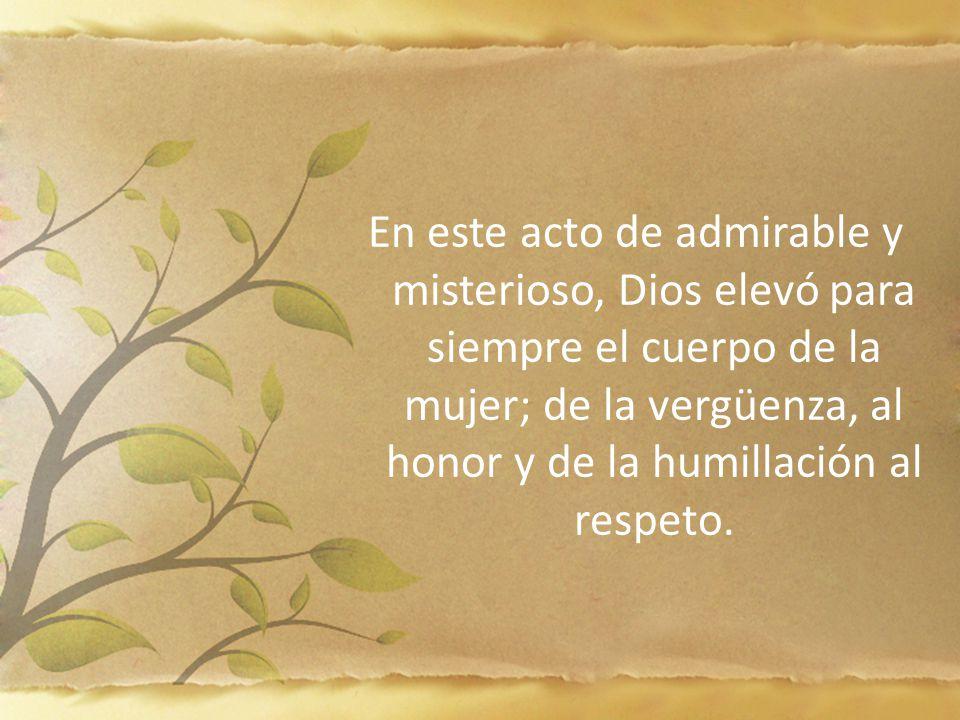 En este acto de admirable y misterioso, Dios elevó para siempre el cuerpo de la mujer; de la vergüenza, al honor y de la humillación al respeto.