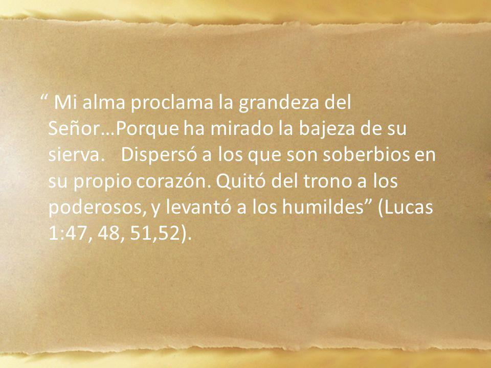 Mi alma proclama la grandeza del Señor…Porque ha mirado la bajeza de su sierva. Dispersó a los que son soberbios en su propio corazón. Quitó del trono a los poderosos, y levantó a los humildes (Lucas 1:47, 48, 51,52).