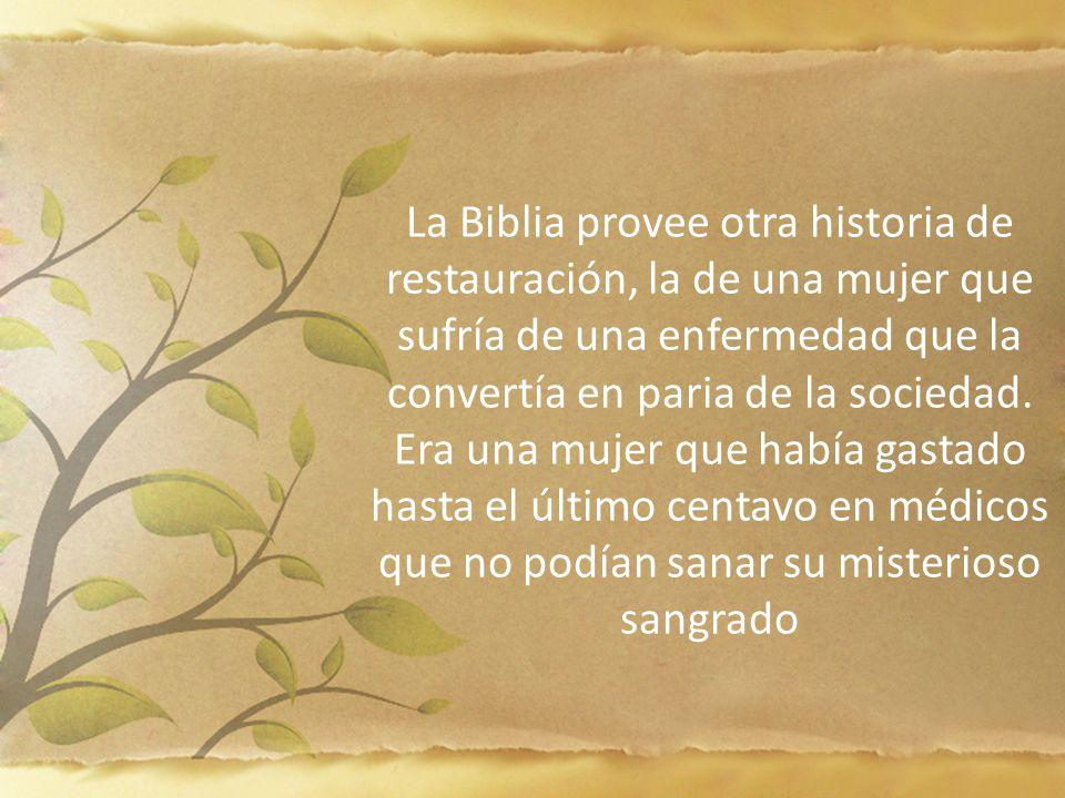 La Biblia provee otra historia de restauración, la de una mujer que sufría de una enfermedad que la convertía en paria de la sociedad. Era una mujer que había gastado hasta el último centavo en médicos que no podían sanar su misterioso sangrado