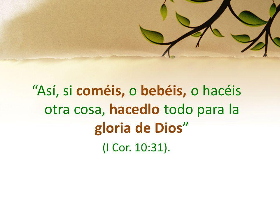 Así, si coméis, o bebéis, o hacéis otra cosa, hacedlo todo para la gloria de Dios