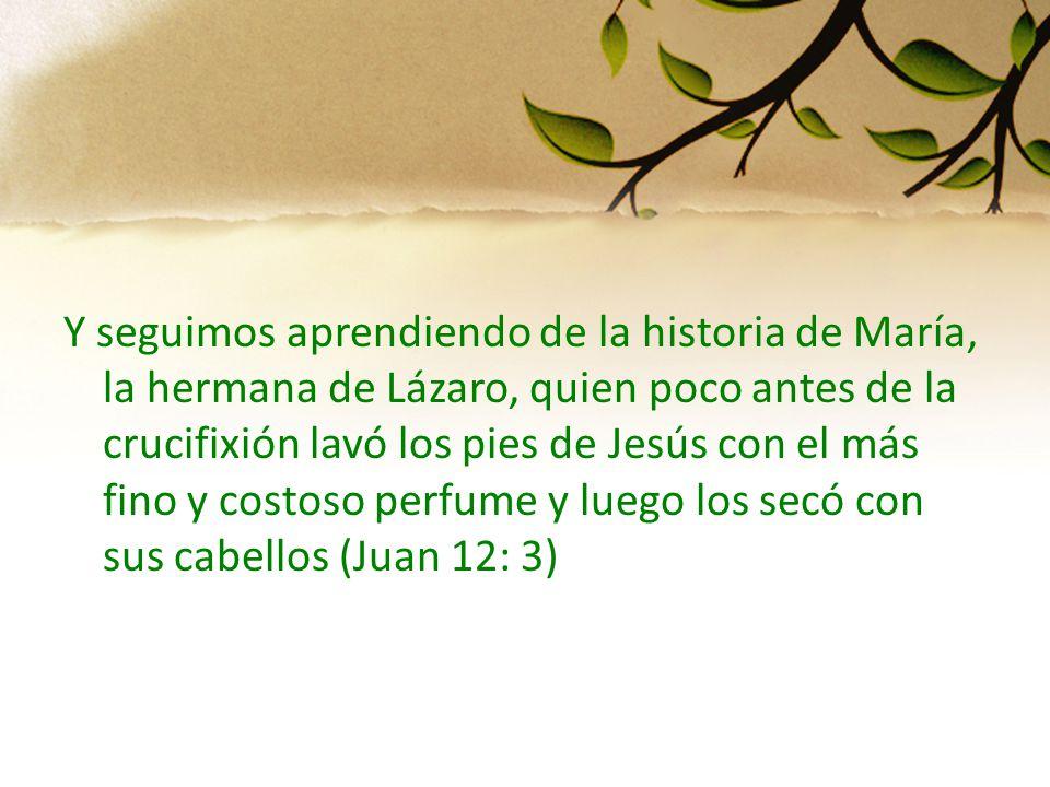 Y seguimos aprendiendo de la historia de María, la hermana de Lázaro, quien poco antes de la crucifixión lavó los pies de Jesús con el más fino y costoso perfume y luego los secó con sus cabellos (Juan 12: 3)