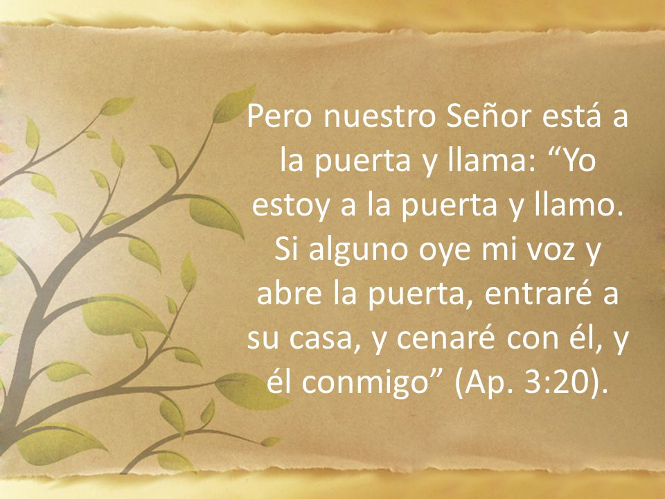 Pero nuestro Señor está a la puerta y llama: Yo estoy a la puerta y llamo. Si alguno oye mi voz y abre la puerta, entraré a su casa, y cenaré con él, y él conmigo (Ap. 3:20).