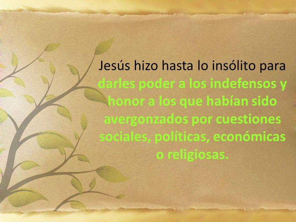 Jesús hizo hasta lo insólito para darles poder a los indefensos y honor a los que habían sido avergonzados por cuestiones sociales, políticas, económicas o religiosas.