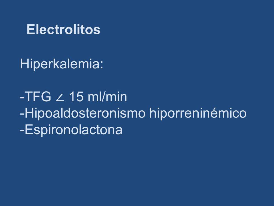 Electrolitos Hiperkalemia: -TFG ∠ 15 ml/min -Hipoaldosteronismo hiporreninémico -Espironolactona