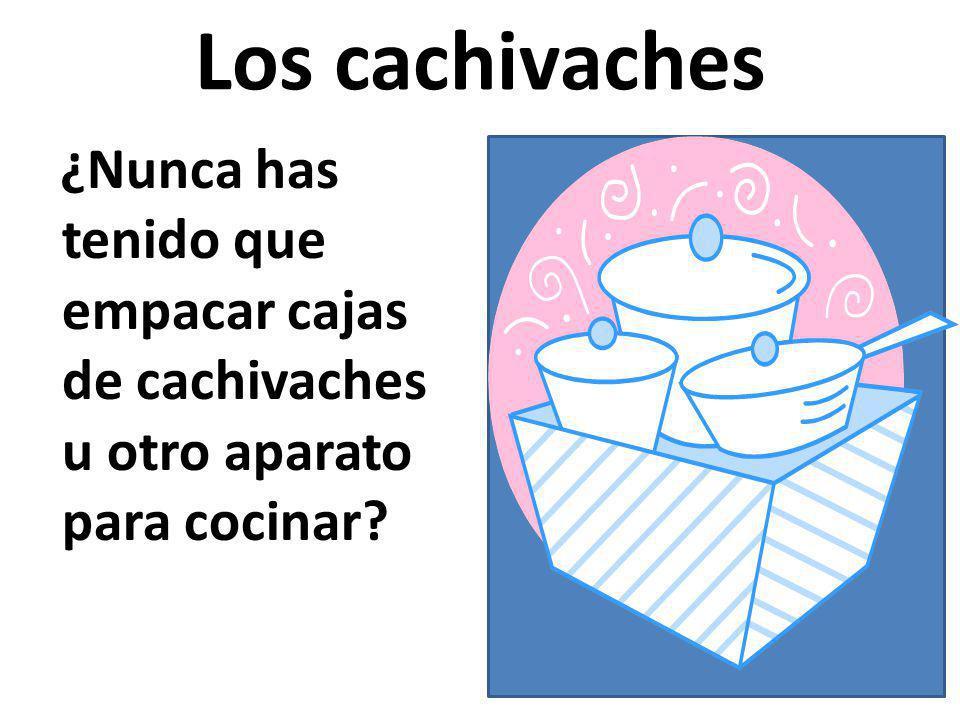 Los cachivaches ¿Nunca has tenido que empacar cajas de cachivaches u otro aparato para cocinar