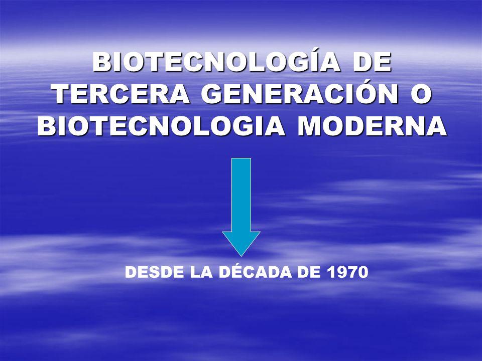 BIOTECNOLOGÍA DE TERCERA GENERACIÓN O BIOTECNOLOGIA MODERNA