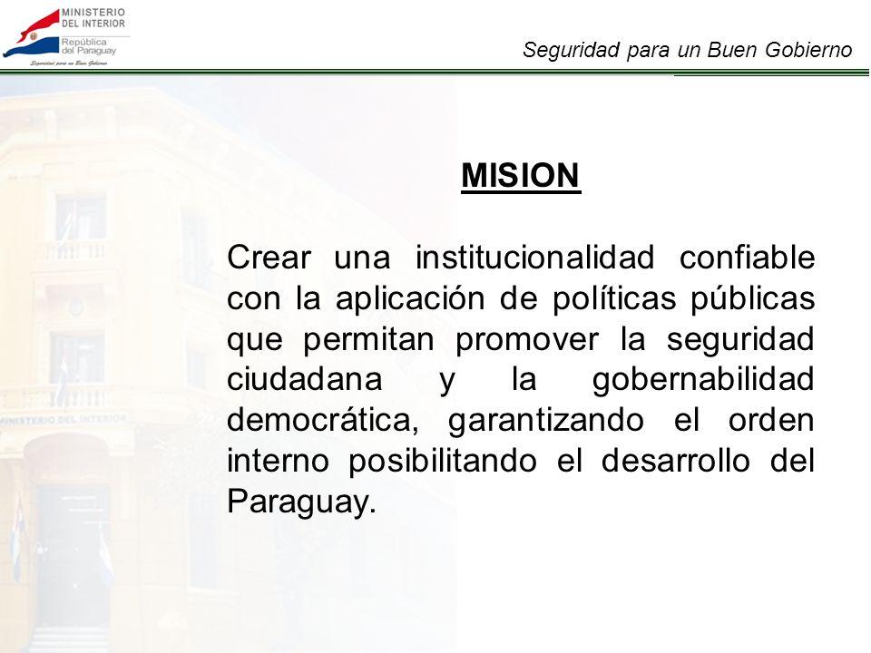 MISION Crear una institucionalidad confiable con la aplicación de políticas públicas que permitan promover la seguridad ciudadana y la gobernabilidad democrática, garantizando el orden interno posibilitando el desarrollo del Paraguay.
