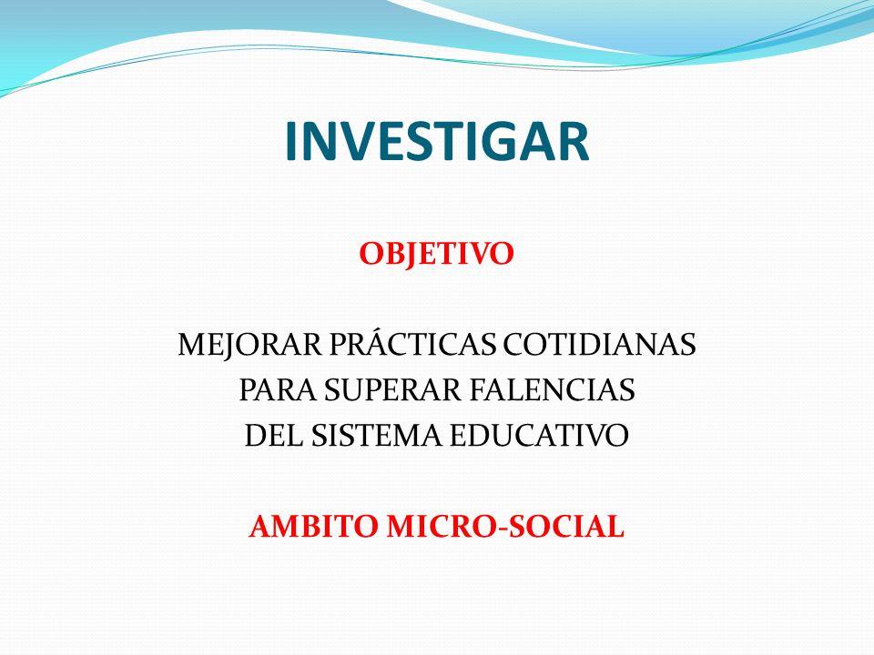 INVESTIGAROBJETIVO MEJORAR PRÁCTICAS COTIDIANAS PARA SUPERAR FALENCIAS DEL SISTEMA EDUCATIVO AMBITO MICRO-SOCIAL