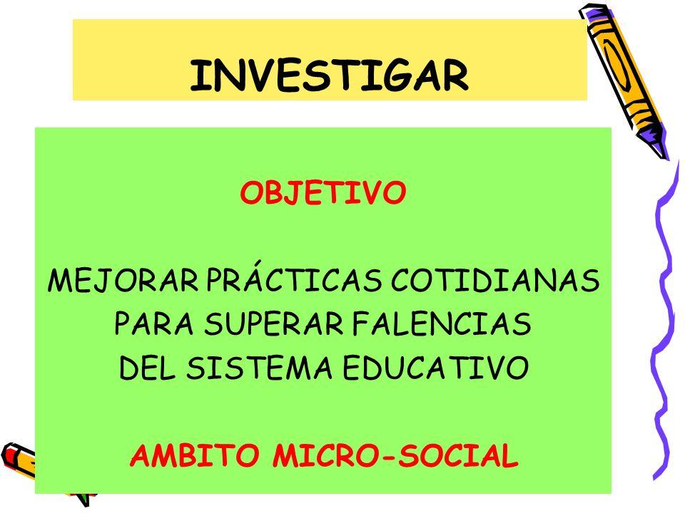 INVESTIGAR OBJETIVO MEJORAR PRÁCTICAS COTIDIANAS PARA SUPERAR FALENCIAS DEL SISTEMA EDUCATIVO AMBITO MICRO-SOCIAL