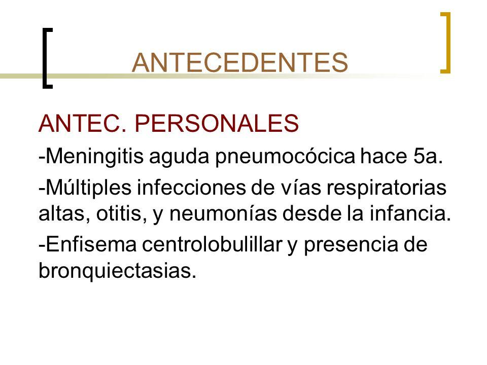 ANTECEDENTES ANTEC. PERSONALES -Meningitis aguda pneumocócica hace 5a.