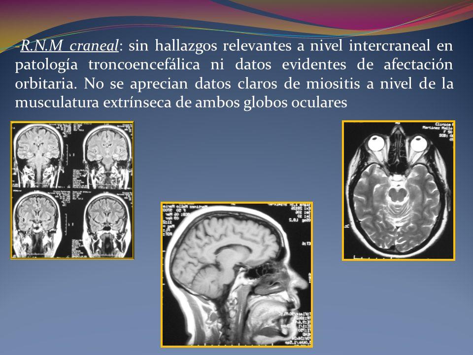 R.N.M craneal: sin hallazgos relevantes a nivel intercraneal en patología troncoencefálica ni datos evidentes de afectación orbitaria.