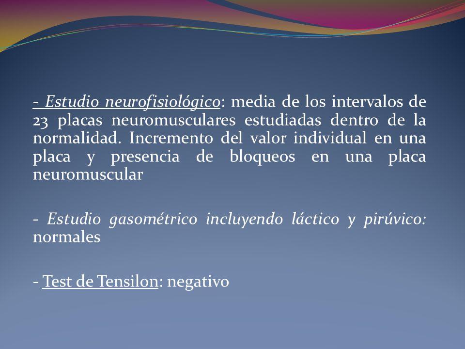- Estudio neurofisiológico: media de los intervalos de 23 placas neuromusculares estudiadas dentro de la normalidad. Incremento del valor individual en una placa y presencia de bloqueos en una placa neuromuscular