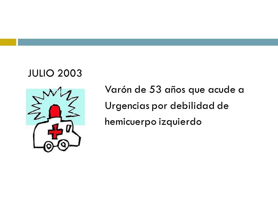 JULIO 2003 Varón de 53 años que acude a Urgencias por debilidad de hemicuerpo izquierdo