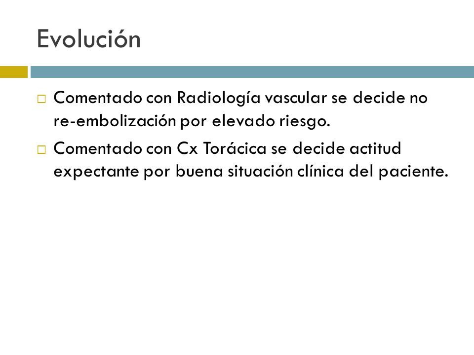 Evolución Comentado con Radiología vascular se decide no re-embolización por elevado riesgo.