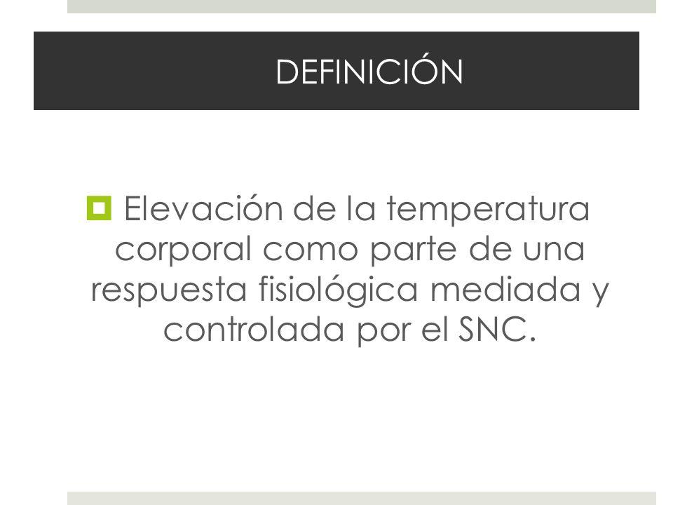 DEFINICIÓN Elevación de la temperatura corporal como parte de una respuesta fisiológica mediada y controlada por el SNC.