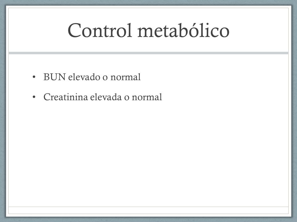 Control metabólico BUN elevado o normal Creatinina elevada o normal