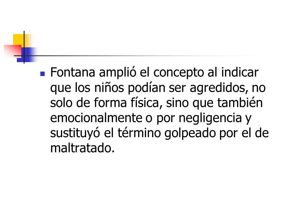 Fontana amplió el concepto al indicar que los niños podían ser agredidos, no solo de forma física, sino que también emocionalmente o por negligencia y sustituyó el término golpeado por el de maltratado.