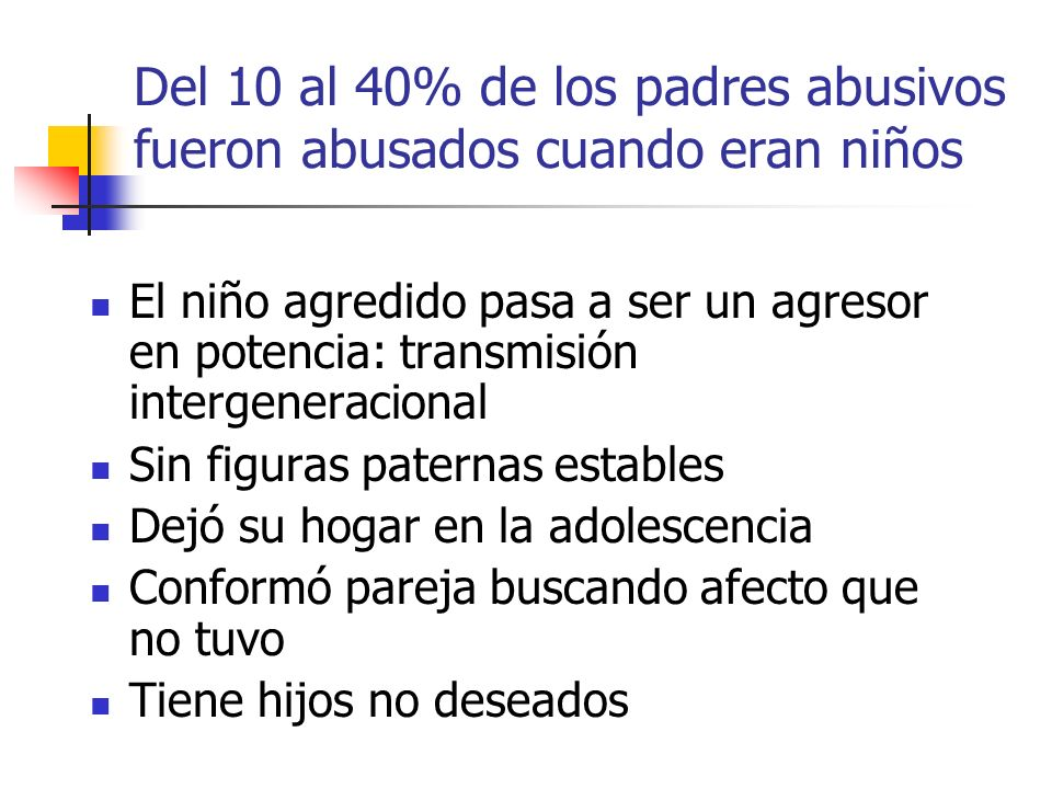 Del 10 al 40% de los padres abusivos fueron abusados cuando eran niños