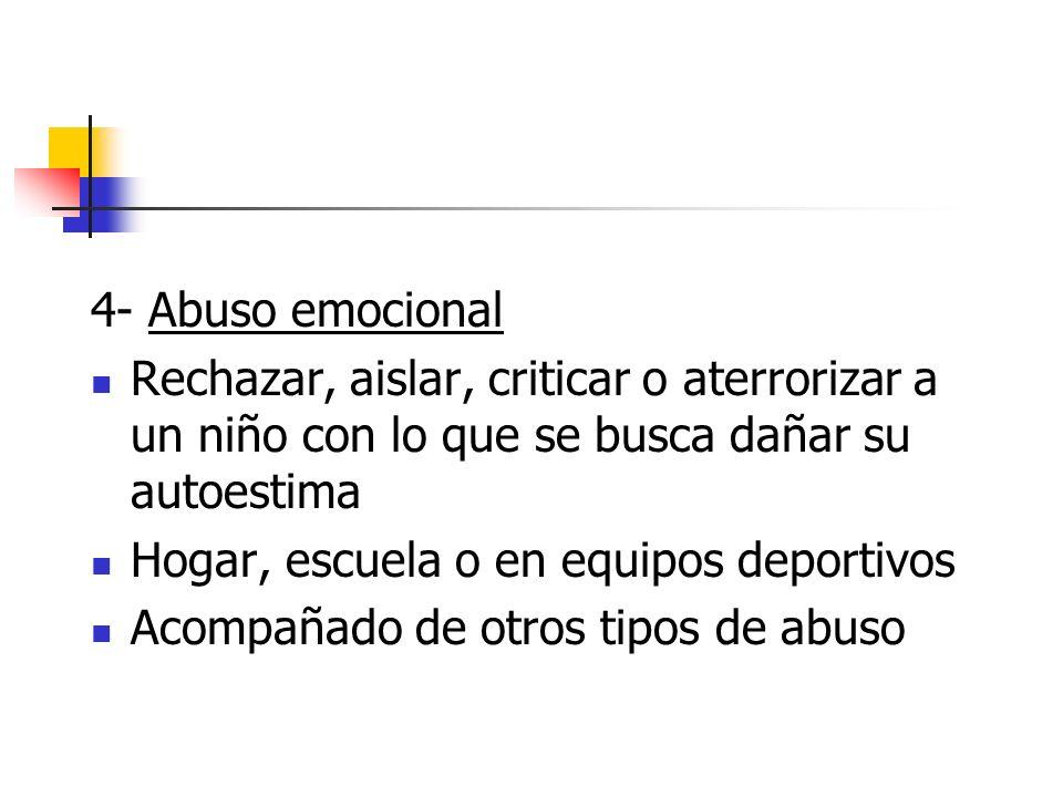 4- Abuso emocional Rechazar, aislar, criticar o aterrorizar a un niño con lo que se busca dañar su autoestima.