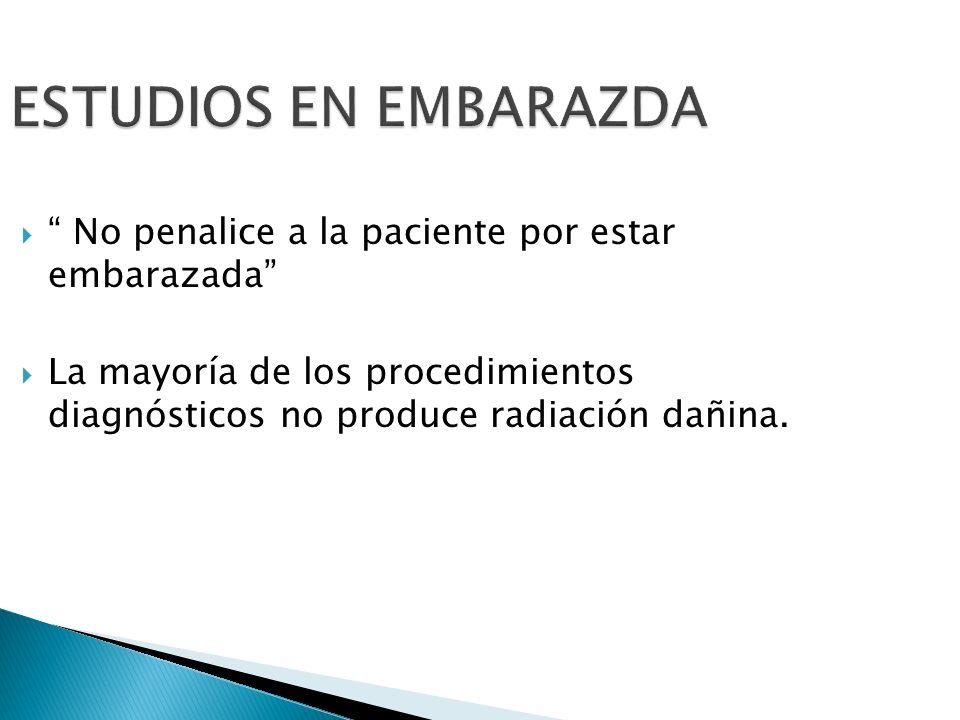 ESTUDIOS EN EMBARAZDA No penalice a la paciente por estar embarazada La mayoría de los procedimientos diagnósticos no produce radiación dañina.