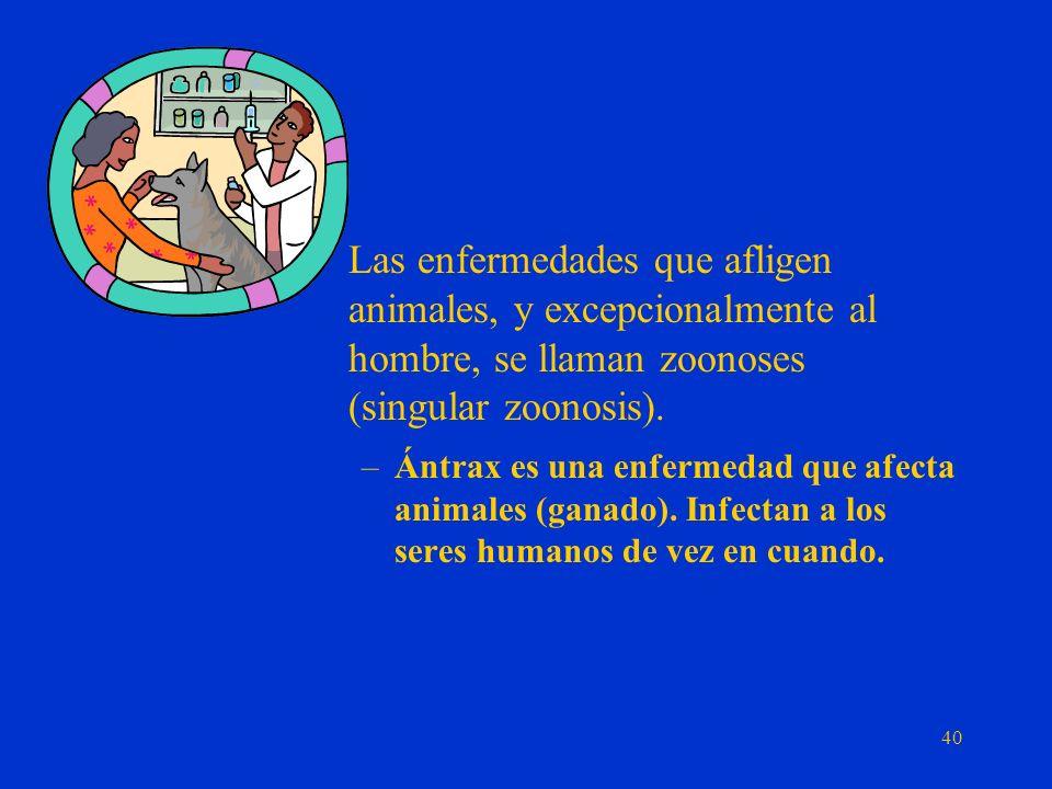 Las enfermedades que afligen animales, y excepcionalmente al hombre, se llaman zoonoses (singular zoonosis).